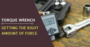 Torque Wrench- Getting the Right Amount of Force